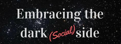 Embracing The Dark (social) Side