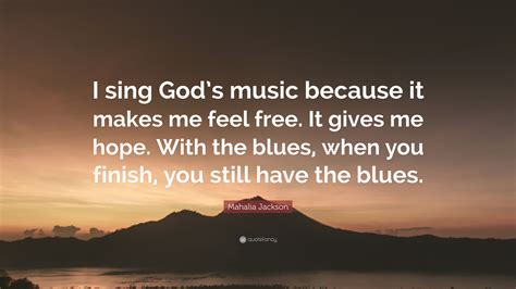 "Someday the sun is going to shine down on me in some faraway place. Mahalia Jackson Quote: ""I sing God's music because it makes me feel free. It gives me hope. With ..."