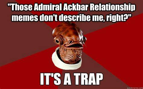Bad Relationship Memes - quot those admiral ackbar relationship memes don t describe me right quot it s a trap admiral ackbar