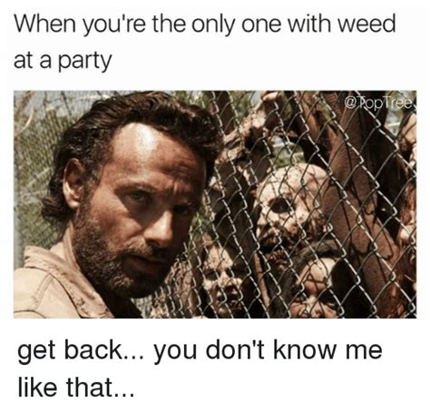 You Don T Know Me Meme - when you re the only one with weed at a party get back you don t know me like that meme on sizzle