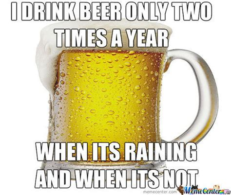 Funny Beer Memes - funny beer memes i drink beer only two times a year when its raining and when its not photos