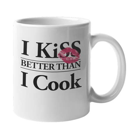 Yes, caffeine is is addictive, but coffee and tea are good for you. I Kiss Better Than I Cook. Funny Housewife Humor With Lips ...