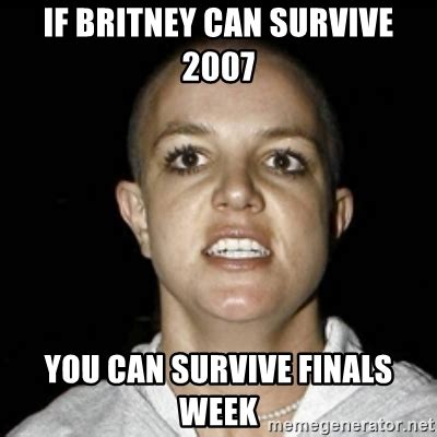 Britney Meme - if britney can survive 2007 you can survive finals week bald britney spears meme generator