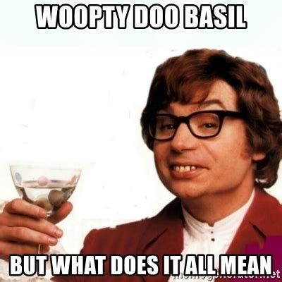Meme What Does It Mean - woopty doo basil but what does it all mean austin powers drink meme generator