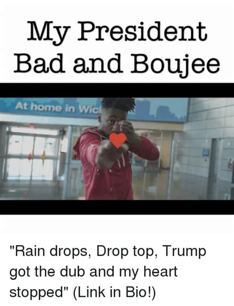 Bad And Boujee Memes - my president bad and boujee at home in rain drops drop top trump got the dub and my heart