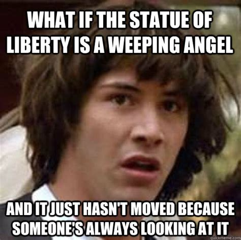 Angel Meme - what if the statue of liberty is a weeping angel and it just hasn t moved because someone s