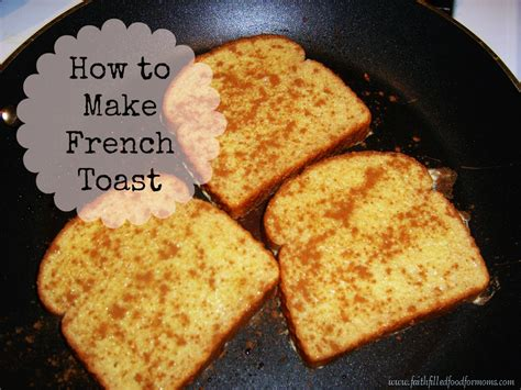 how do you make toast how to make french toast faith filled food for moms