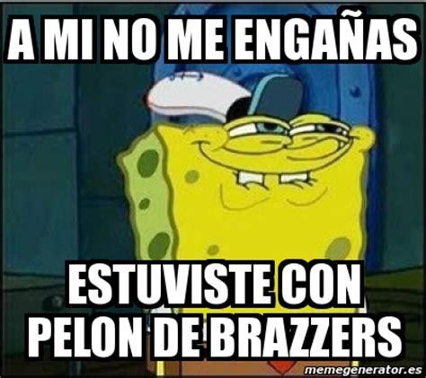 Brazzers Meme Generator - meme personalizado a mi no me enga 209 as estuviste con pelon de brazzers 2928003