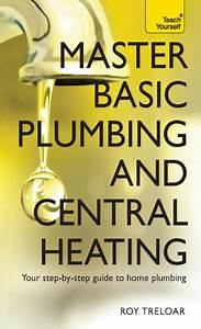 Master Basic Plumbing And Central Heating Your Step By
