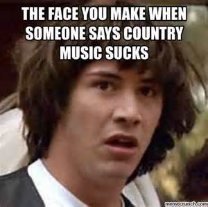 Country Music Memes - the face you make when someone says country music sucks