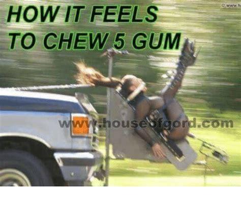 5 Gum Meme - d wwwhe how it feels to chew 5 gum house faord com house meme on me me