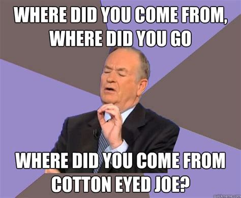 Where Does Meme Come From - where did you come from where did you go where did you come from cotton eyed joe bill o
