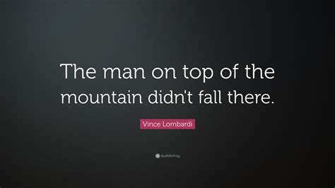 Vince Lombardi Quote: ?The man on top of the mountain didn