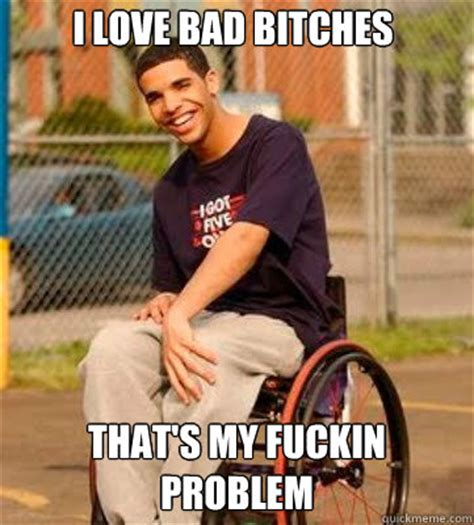 Bad Bitches Meme - i love bad bitches that s my fuckin problem wheelchair drake quickmeme