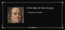 Benjamin Franklin quote: In the dark, all cats are grey.
