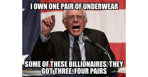 Sanders Memes - bernie sanders i own one pair of underwear some of these billionaires they got three four