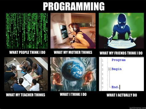 Programming Memes - what people think i do what my mother thinks what my friends think i do what my teacher thinks