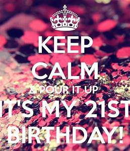 KEEP CALM & POUR IT UP IT'S MY 21ST BIRTHDAY! | Cover ...