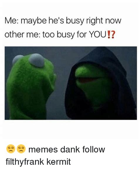 Me Too Meme - me maybe he s busy right now other me too busy for you memes dank follow filthyfrank kermit