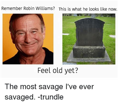 Most Savage Memes - remember robin williams this is what he looks like now feel old yet the most savage i ve ever