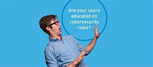 Make Sure Your Users Are Educated About Cybersecurity