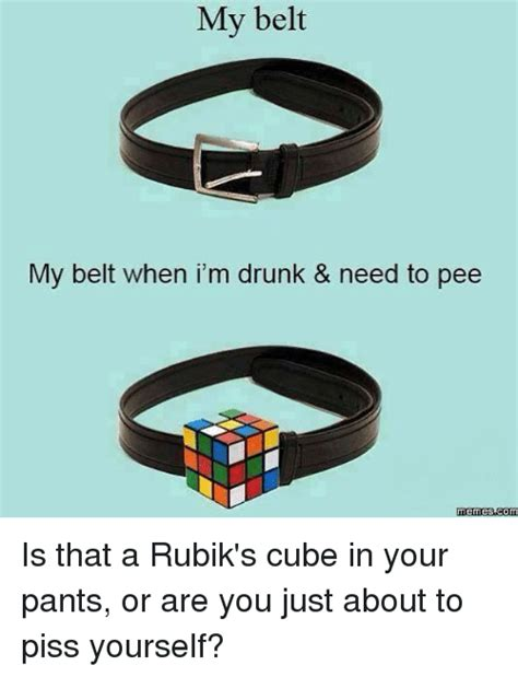 Belt Meme - my belt my belt when i m drunk need to pee memes com is that a rubik s cube in your pants or
