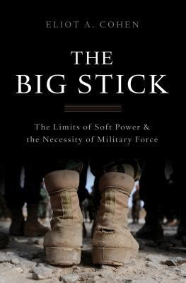 big stick  limits  soft power   necessity  military force  eliot  cohen