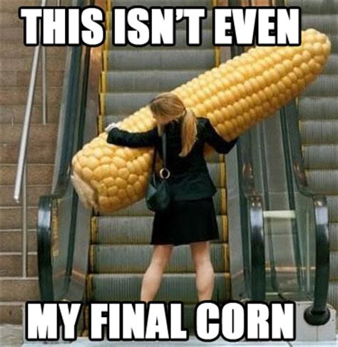 Corn Memes - not even my final corn this isn t even my final form know your meme