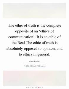 The ethic of truth is the complete opposite of an 'ethics ...