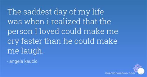 saddest day   life    realized