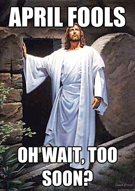April Fools Memes - april fools oh wait too soon gamer jesus quickmeme
