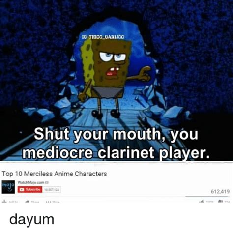 Clarinet Player Meme - ig thiccgarlicc shut your mouth you mediocre clarinet player top 10 merciless anime characters