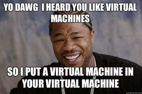 Xzibit Memes - yo dawg i heard you like virtual machines so i put a virtual machine in your virtual machine