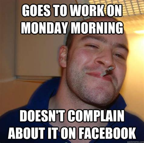 Monday Morning Memes - goes to work on monday morning doesn t complain about it on facebook good guy greg quickmeme