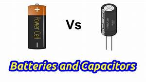 Are Capacitors Better Than Rechargeable Batteries  Here U0026 39 S