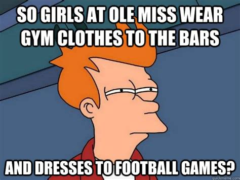 Gym Clothes Meme - so girls at ole miss wear gym clothes to the bars and dresses to football games futurama fry