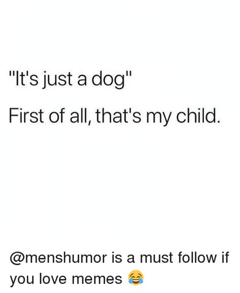 First Of All Memes - t s just a dog first of all that s my child is a must follow if you love memes love meme on