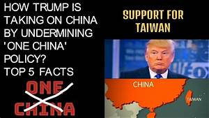 HOW TRUMP IS TAKING ON CHINA BY UNDERMINING ONE CHINA ...