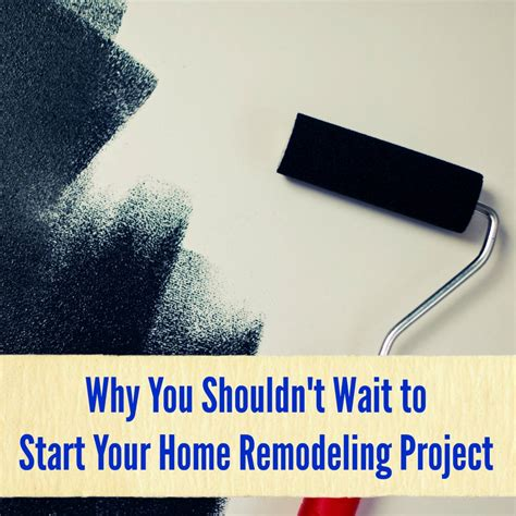 shouldnt wait  start  home remodeling
