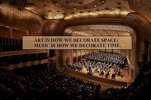 Art is how we decorate space; Music is how we deco