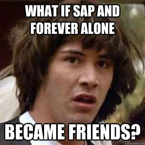Sap Meme - what if sap and forever alone became friends misc quickmeme