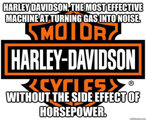 Harley Davidson Meme - harley davidson the most effective machine at turning gas into noise without the side effect