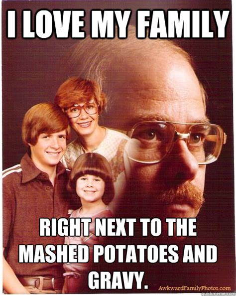 Mashed Potatoes Meme - i love my family right next to the mashed potatoes and gravy vengeance dad quickmeme