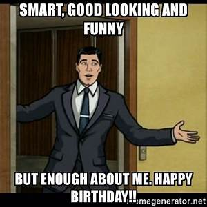 Smart, Good looking and funny But enough about me. HAPPY ...