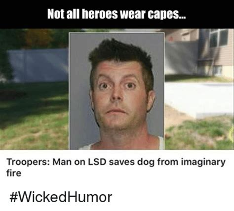 Not All Men Meme - not all heroes wear capes troopers man on lsd saves dog from imaginary fire wickedhumor dank
