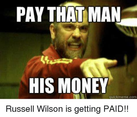 Money Memes - pay that man his money quick meme com russell wilson is getting paid meme on sizzle