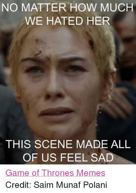 Thrones Meme - no matter how much we hated her this scene made all of us feel sad game of thrones memes credit