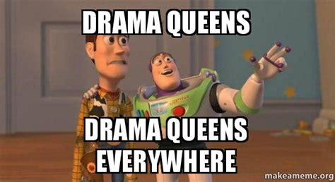 Drama Queen Meme - drama queens drama queens everywhere buzz and woody toy story meme make a meme