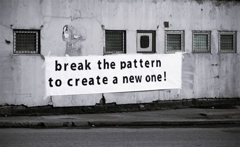 break the pattern to create a new one   Improvised Life