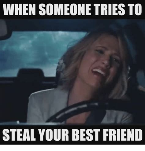 Meme Best Friend - when someone tries to steal your best friend best friend meme on sizzle